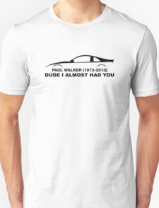 Dude, i almost had you. In memory of Paul Walker T-Shirt