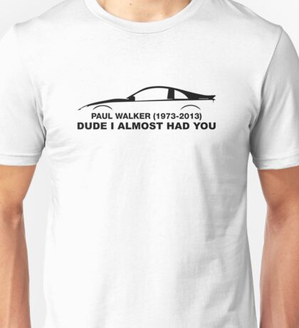 Dude, i almost had you. In memory of Paul Walker Unisex T-Shirt
