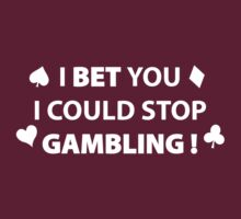 I Bet You I Could Stop Gambling! by FunniestSayings