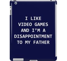 I LIKE VIDEO GAMES AND I'M A DISAPPOINTMENT TO MY FATHER iPad Case/Skin