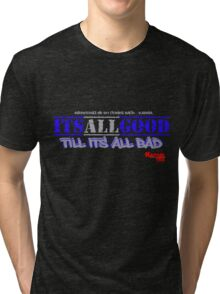 ITS ALL GOOD til its all bad ( everything we do comes back) Tri-blend T-Shirt