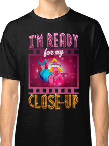 I'm Ready For My Close-up Classic T-Shirt