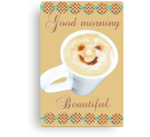 Mr Coffee, your morning greeting- Beautiful Canvas Print