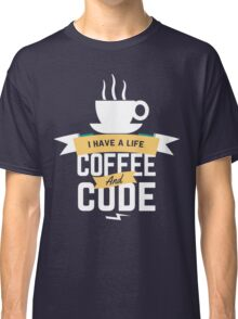 programmer : i have a life. code and coffee Classic T-Shirt