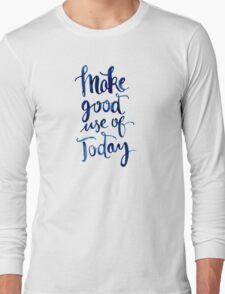 Make Good Use of Today Long Sleeve T-Shirt