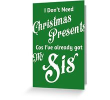 I Don't Need Christmas Presents... [Sis] Greeting Card