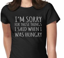 I'm Sorry For Those Things I Said When I Was Hungry Womens Fitted T-Shirt
