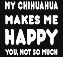 My Chihuahua Makes Me Happy You,Not So Much - T Shirts and Accessories by amazingarts