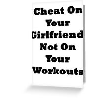 Cheat On Your Girlfriend Not On Your Workouts Greeting Card