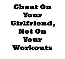 Cheat On Your Girlfriend Not On Your Workouts Photographic Print