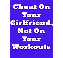 Cheat On Your Girlfriend Not On Your Workout Photographic Print