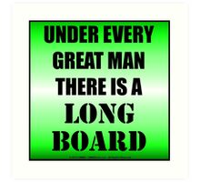 Under Every Great Man There Is A Longboard Art Print