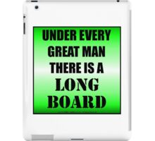 Under Every Great Man There Is A Longboard iPad Case/Skin