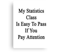 My Statistics Class Is Easy To Pass If You Pay Attention Canvas Print