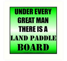 Under Every Great Man There Is A Land Paddle Board Art Print