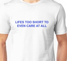 LIFES TOO SHORT TO EVEN CARE AT ALL Unisex T-Shirt