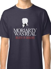 BELIEVE IN SHERLOCK. MORIARTY WAS REAL. Classic T-Shirt