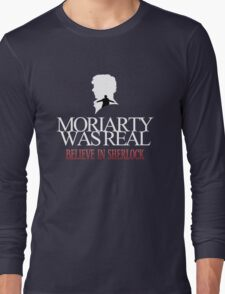 BELIEVE IN SHERLOCK. MORIARTY WAS REAL. Long Sleeve T-Shirt