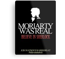 BELIEVE IN SHERLOCK. MORIARTY WAS REAL. Metal Print