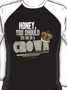 """Honey, you should see me in a crown!"" T-Shirt"