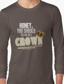 """Honey, you should see me in a crown!"" Long Sleeve T-Shirt"