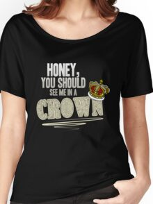 """Honey, you should see me in a crown!"" Women's Relaxed Fit T-Shirt"