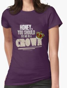 """Honey, you should see me in a crown!"" Womens Fitted T-Shirt"