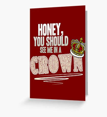 """Honey, you should see me in a crown!"" Greeting Card"