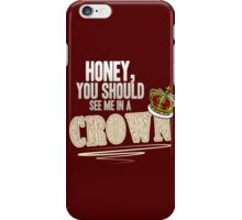 """Honey, you should see me in a crown!"" iPhone Case/Skin"