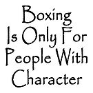 Boxing Is Only For People With Character by supernova23
