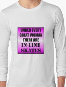 Under Every Great Woman There Are In-Line Skates Long Sleeve T-Shirt
