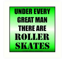 Under Every Great Man There Are Roller Skates Art Print