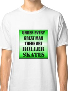 Under Every Great Man There Are Roller Skates Classic T-Shirt
