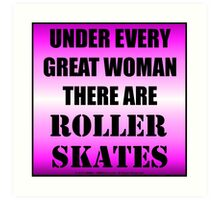 Under Every Great Woman There Are Roller Skates Art Print