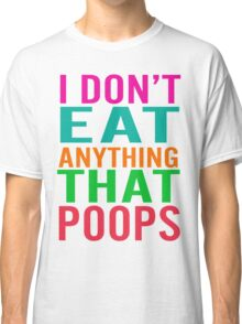 I Don't Eat Anything That Poops Classic T-Shirt