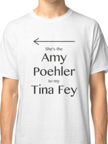 Amy to my Tina Classic T-Shirt