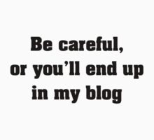 Be Careful, Or You'll End Up In My Blog by FunniestSayings