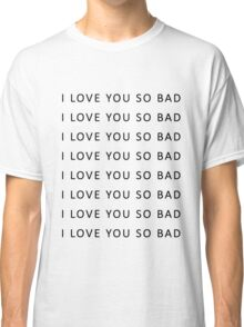 I love you so bad {TSHIRTS, CASES} Classic T-Shirt