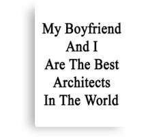My Boyfriend And I Are The Best Architects In The World  Canvas Print