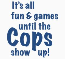 It's All Fun And Games Until The Cops Show Up! by FunniestSayings