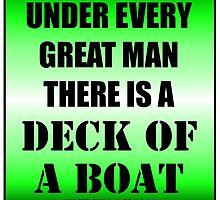 Under Every Great Man There Is A Deck Of A Boat by cmmei