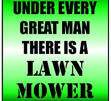 Under Every Great Man There Is A Lawn Mower by cmmei