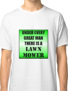 Under Every Great Man There Is A Lawn Mower Classic T-Shirt