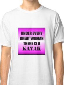 Under Every Great Woman There Is A Kayak Classic T-Shirt