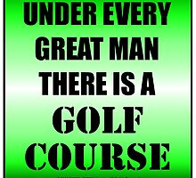 Under Every Great Man There Is A Golf Course by cmmei