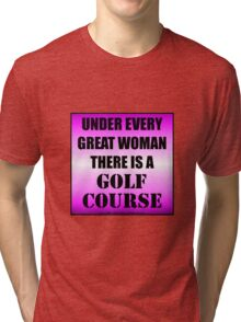 Under Every Great Woman There Is A Golf Course Tri-blend T-Shirt