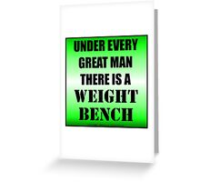 Under Every Great Man There Is A Weight Bench Greeting Card