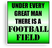 Under Every Great Man There Is A Football Field Canvas Print