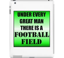 Under Every Great Man There Is A Football Field iPad Case/Skin