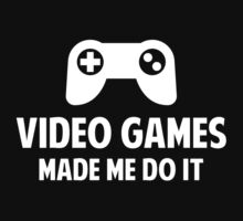 Video Games Made Me Do It by FunniestSayings
